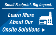 Learn more about our Onsite Solutions. Small Footprint. Big Impact.